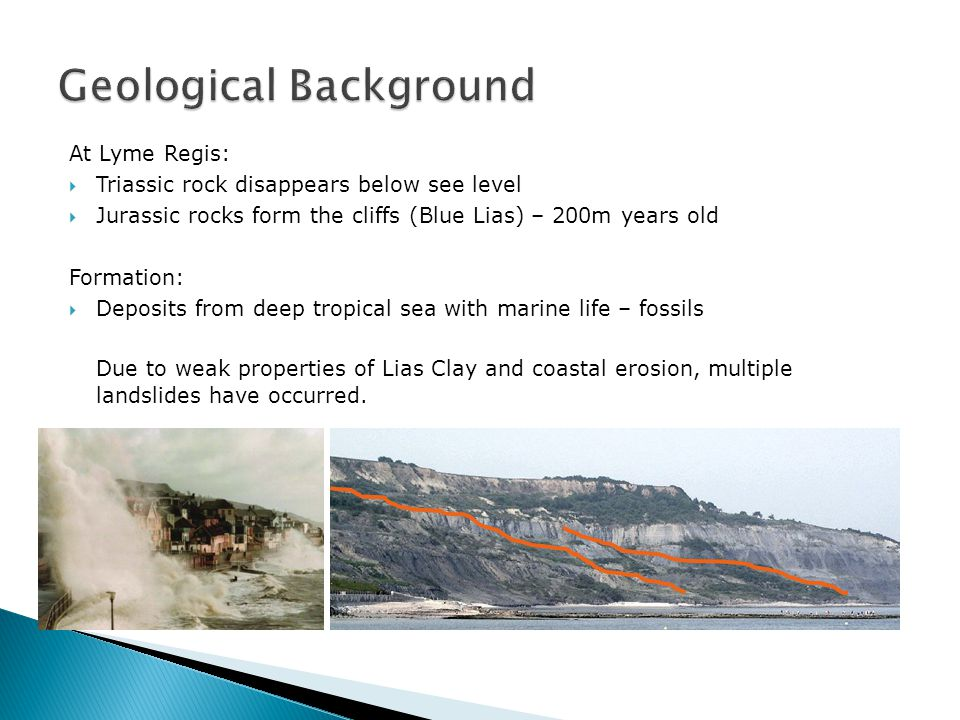 At Lyme Regis:  Triassic rock disappears below see level  Jurassic rocks form the cliffs (Blue Lias) – 200m years old Formation:  Deposits from deep tropical sea with marine life – fossils Due to weak properties of Lias Clay and coastal erosion, multiple landslides have occurred.