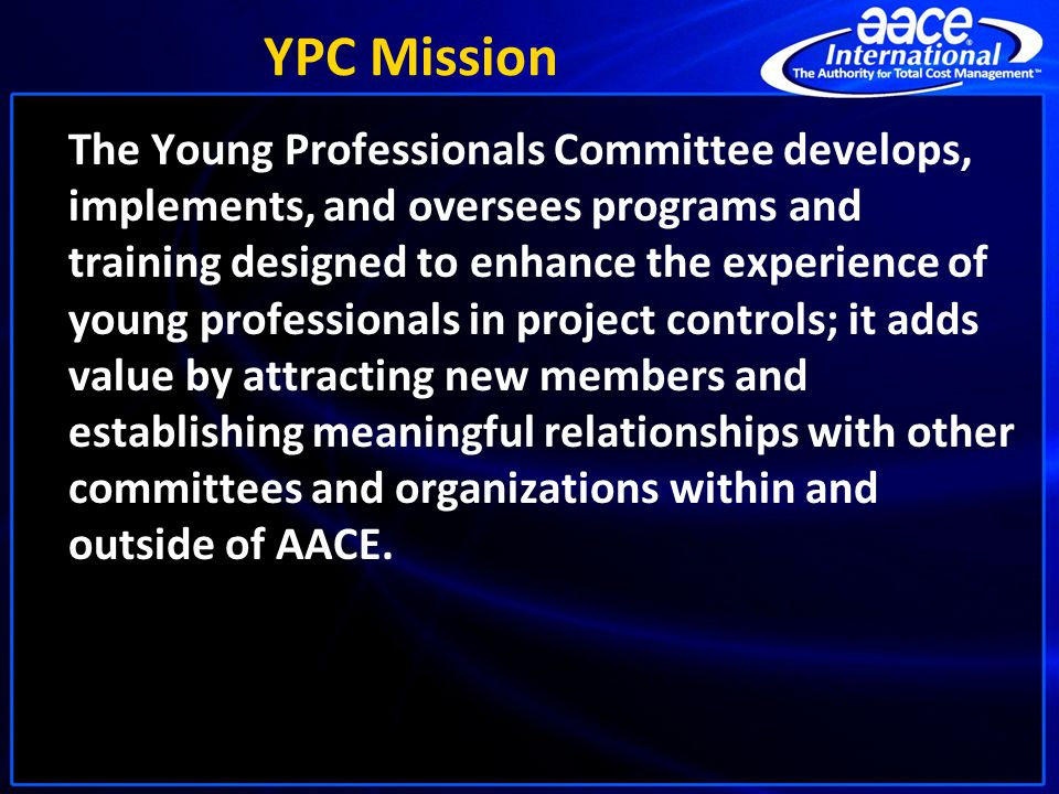 YPC Mission The Young Professionals Committee develops, implements, and oversees programs and training designed to enhance the experience of young professionals in project controls; it adds value by attracting new members and establishing meaningful relationships with other committees and organizations within and outside of AACE.