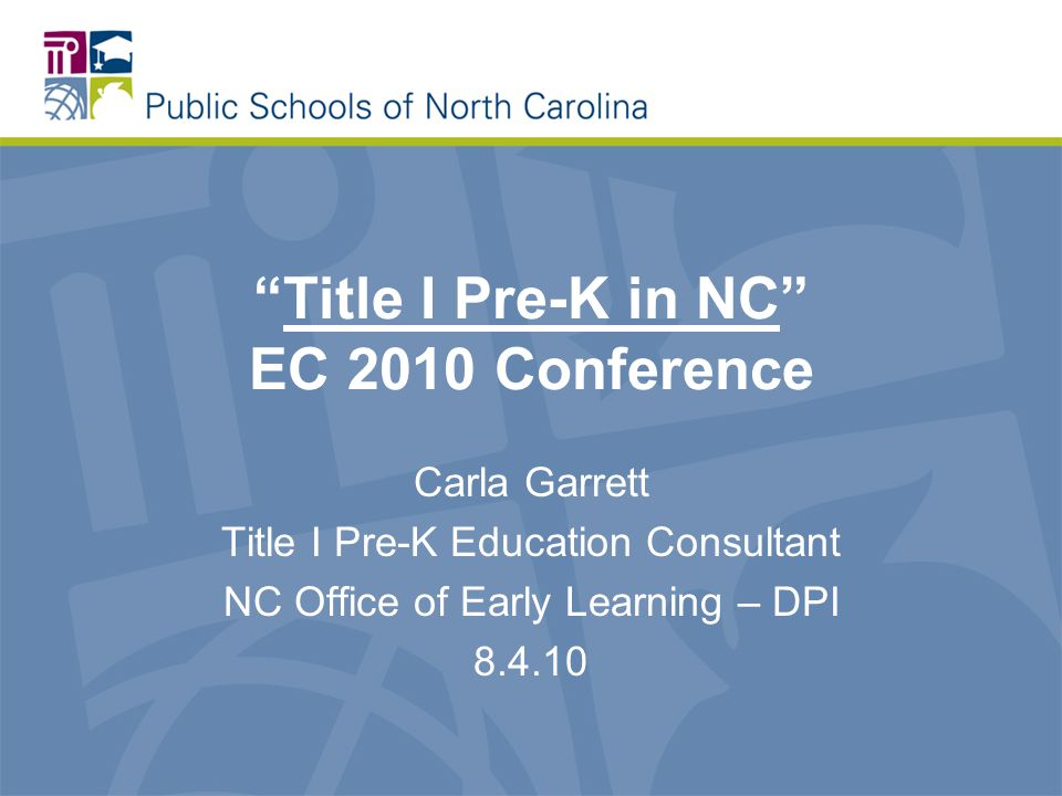 Title I Pre-K in NC EC 2010 Conference Carla Garrett Title I Pre-K Education Consultant NC Office of Early Learning – DPI 8.4.10