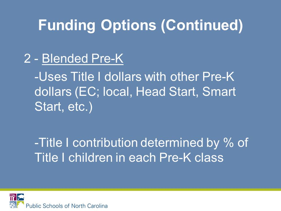 Funding Options (Continued) 2 - Blended Pre-K -Uses Title I dollars with other Pre-K dollars (EC; local, Head Start, Smart Start, etc.) -Title I contribution determined by % of Title I children in each Pre-K class