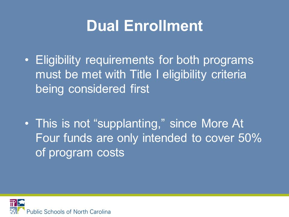 Dual Enrollment Eligibility requirements for both programs must be met with Title I eligibility criteria being considered first This is not supplanting, since More At Four funds are only intended to cover 50% of program costs