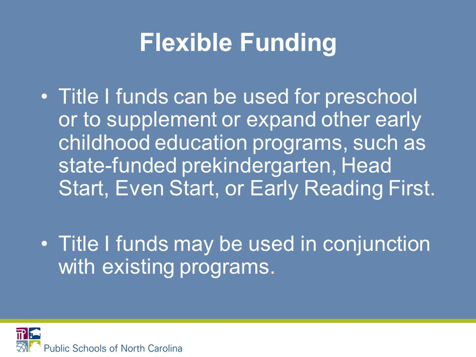 Flexible Funding Title I funds can be used for preschool or to supplement or expand other early childhood education programs, such as state-funded prekindergarten, Head Start, Even Start, or Early Reading First.