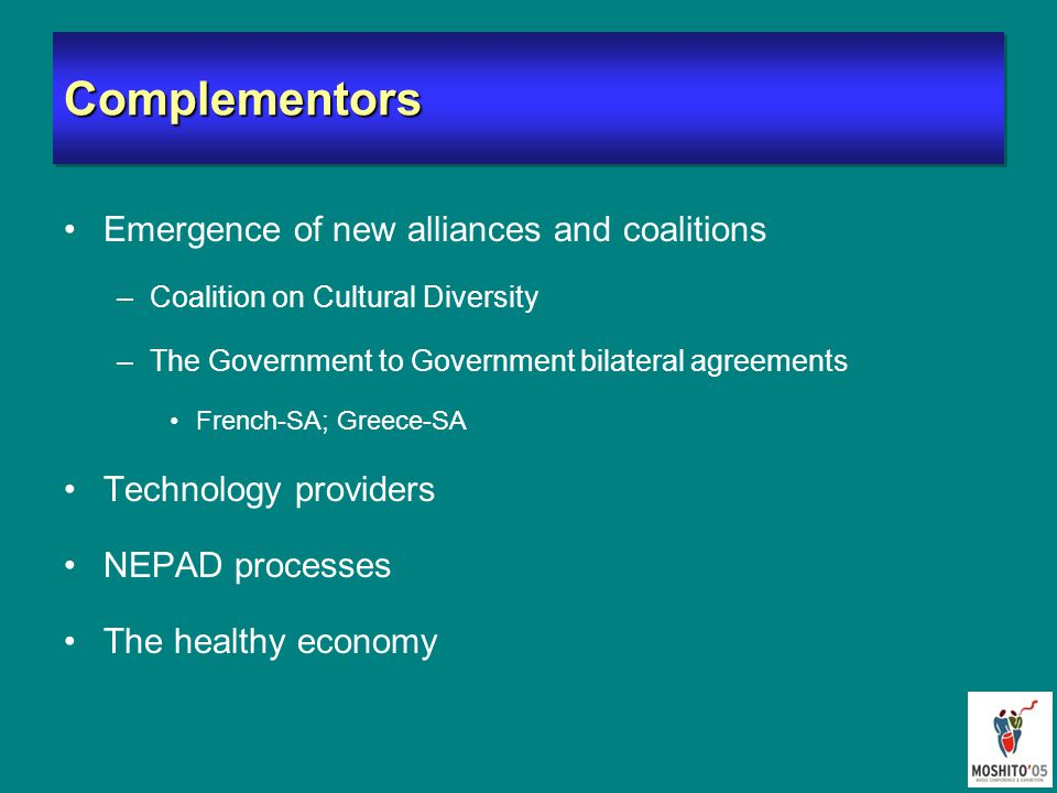 ComplementorsComplementors Emergence of new alliances and coalitions –Coalition on Cultural Diversity –The Government to Government bilateral agreements French-SA; Greece-SA Technology providers NEPAD processes The healthy economy