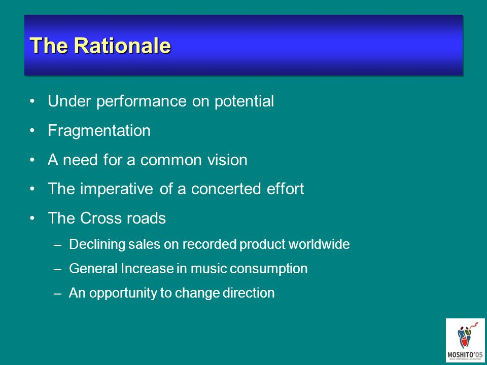 The Rationale Under performance on potential Fragmentation A need for a common vision The imperative of a concerted effort The Cross roads –Declining sales on recorded product worldwide –General Increase in music consumption –An opportunity to change direction