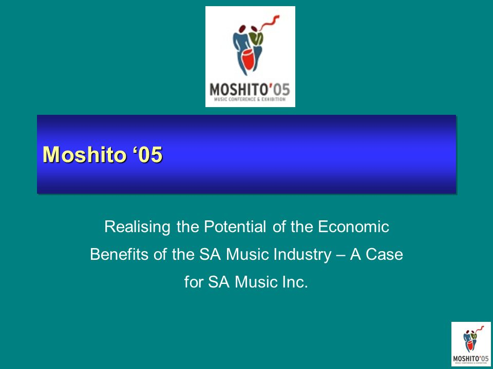 Moshito '05 Realising the Potential of the Economic Benefits of the SA Music Industry – A Case for SA Music Inc.