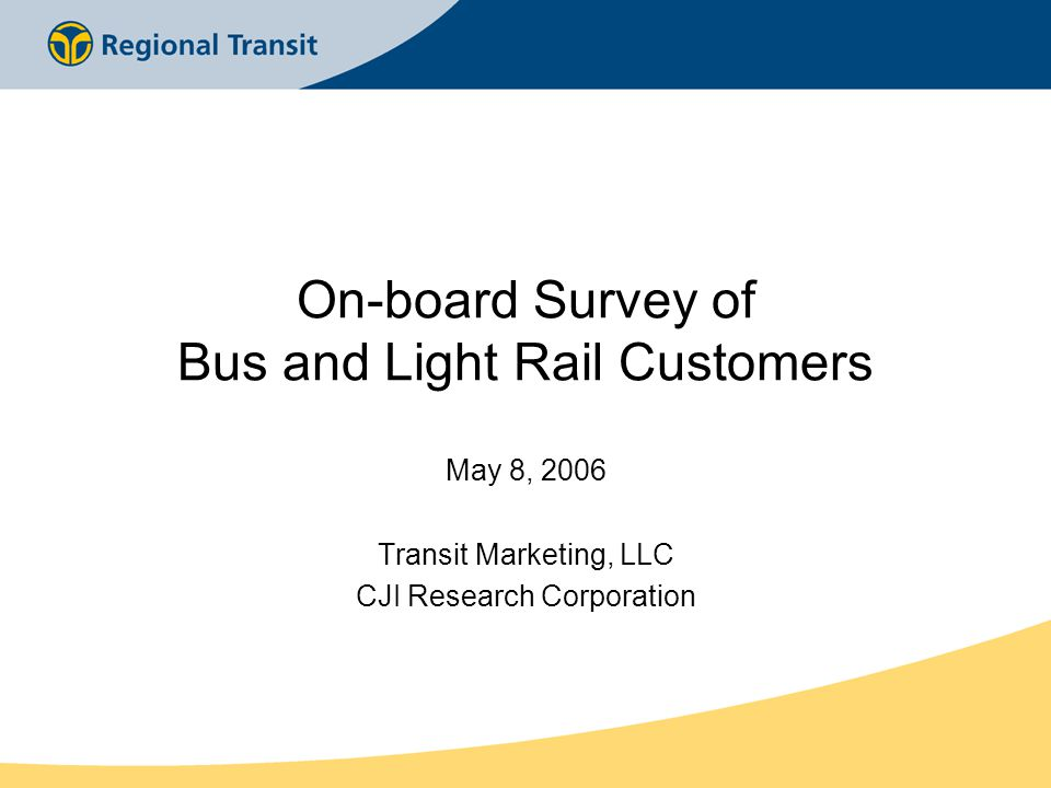 On-board Survey of Bus and Light Rail Customers May 8, 2006 Transit Marketing, LLC CJI Research Corporation
