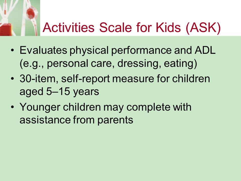 Activities Scale for Kids (ASK) Evaluates physical performance and ADL (e.g., personal care, dressing, eating) 30-item, self-report measure for children aged 5–15 years Younger children may complete with assistance from parents