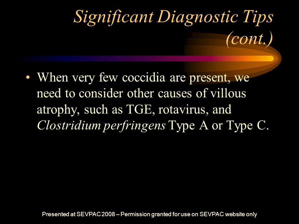 Significant Diagnostic Tips (cont.) When very few coccidia are present, we need to consider other causes of villous atrophy, such as TGE, rotavirus, a