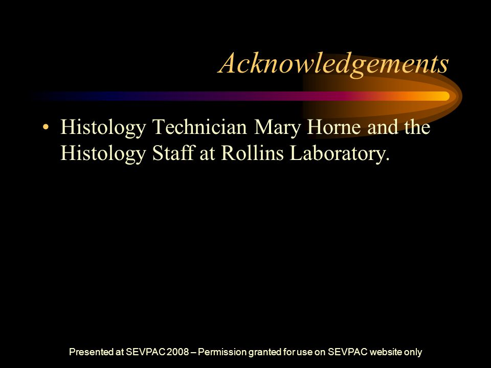 Acknowledgements Histology Technician Mary Horne and the Histology Staff at Rollins Laboratory. Presented at SEVPAC 2008 – Permission granted for use