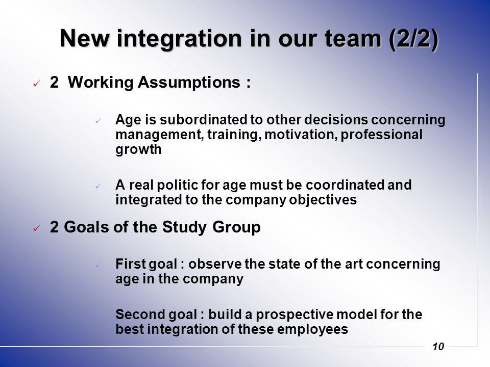 10 New integration in our team (2/2) 2 Working Assumptions : Age is subordinated to other decisions concerning management, training, motivation, professional growth A real politic for age must be coordinated and integrated to the company objectives 2 Goals of the Study Group First goal : observe the state of the art concerning age in the company Second goal : build a prospective model for the best integration of these employees