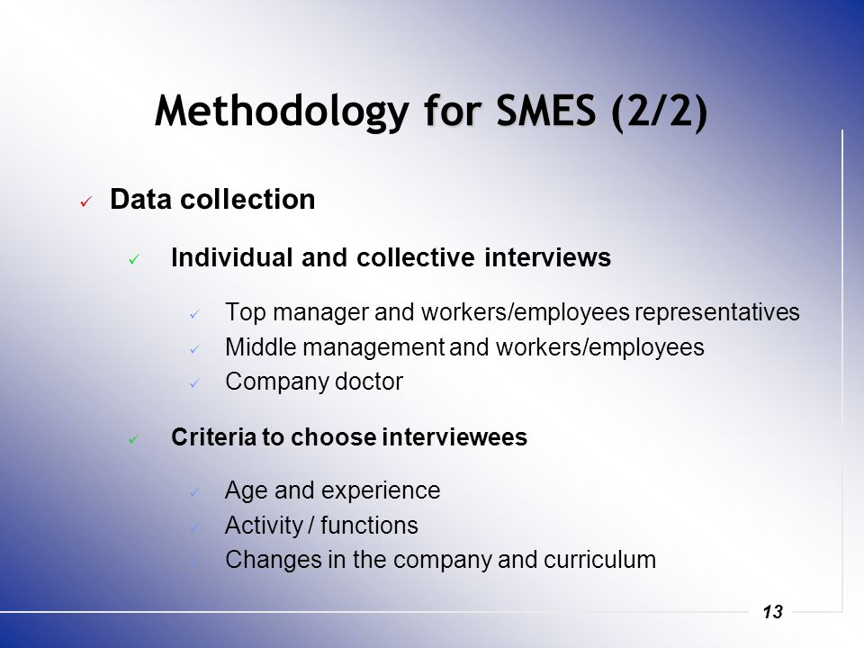 13 for SMES Methodology for SMES (2/2) Data collection Individual and collective interviews Top manager and workers/employees representatives Middle m