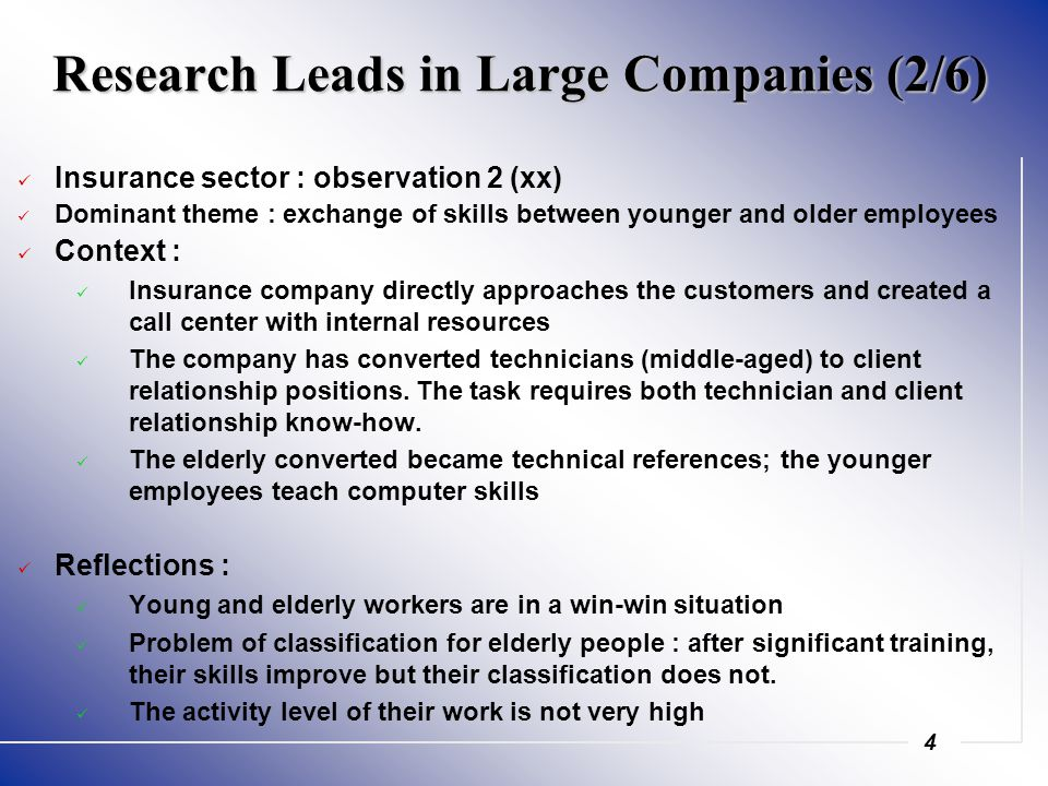 4 Research Leads in Large Companies (2/6) Insurance sector : observation 2 (xx) Dominant theme : exchange of skills between younger and older employees Context : Insurance company directly approaches the customers and created a call center with internal resources The company has converted technicians (middle-aged) to client relationship positions.