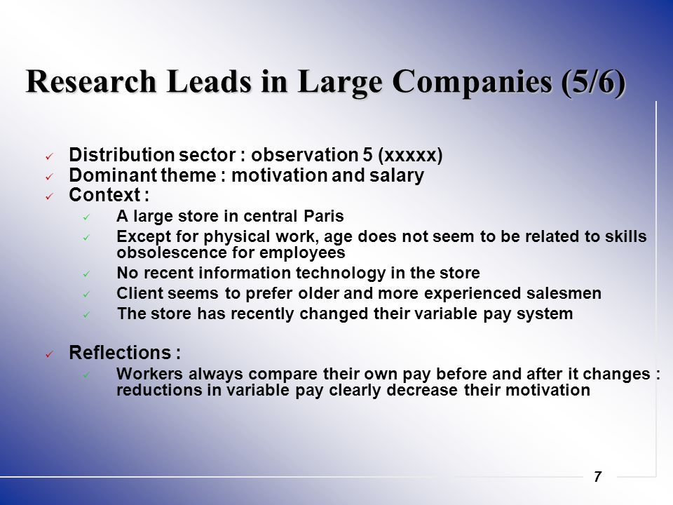 7 Research Leads in Large Companies (5/6) Distribution sector : observation 5 (xxxxx) Dominant theme : motivation and salary Context : A large store in central Paris Except for physical work, age does not seem to be related to skills obsolescence for employees No recent information technology in the store Client seems to prefer older and more experienced salesmen The store has recently changed their variable pay system Reflections : Workers always compare their own pay before and after it changes : reductions in variable pay clearly decrease their motivation