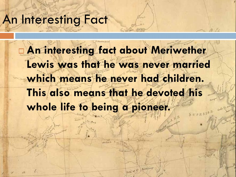 An Interesting Fact  An interesting fact about Meriwether Lewis was that he was never married which means he never had children. This also means that