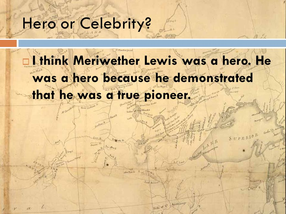 Hero or Celebrity?  I think Meriwether Lewis was a hero. He was a hero because he demonstrated that he was a true pioneer.