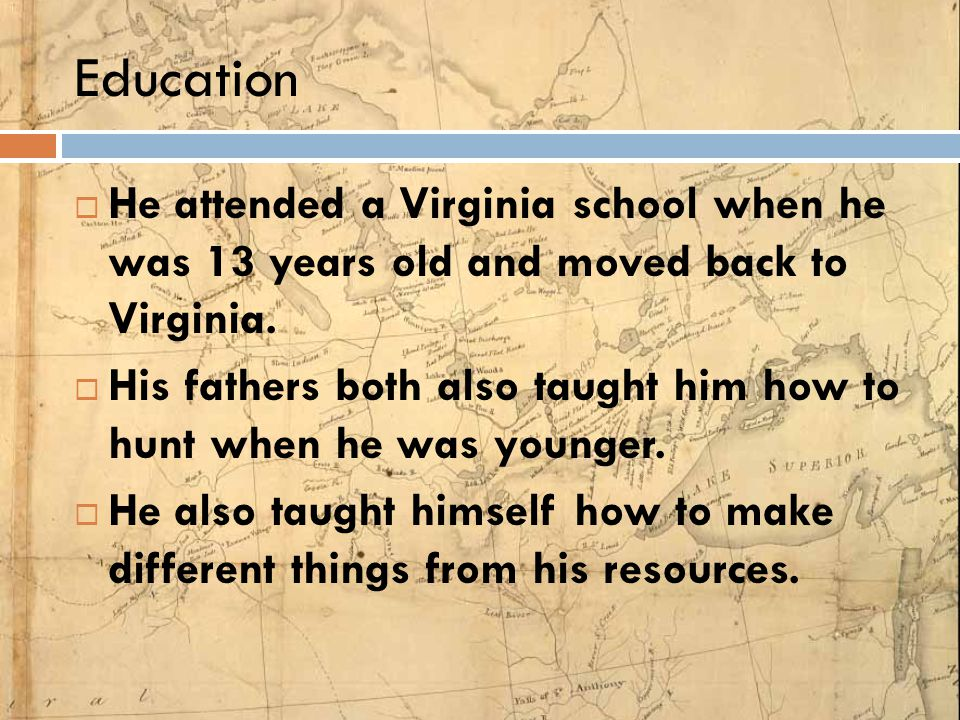 Education  He attended a Virginia school when he was 13 years old and moved back to Virginia.  His fathers both also taught him how to hunt when he