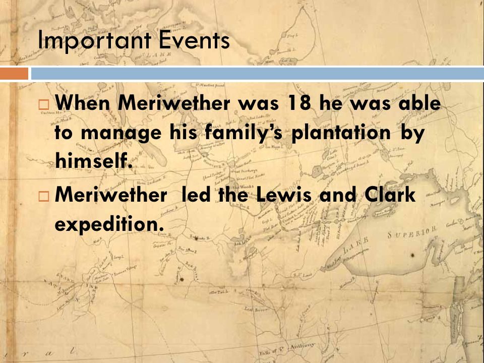 Important Events  When Meriwether was 18 he was able to manage his family's plantation by himself.  Meriwether led the Lewis and Clark expedition.