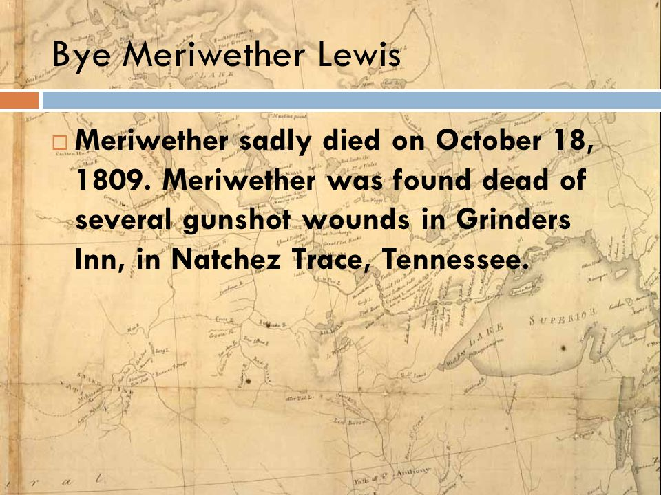Bye Meriwether Lewis  Meriwether sadly died on October 18, 1809. Meriwether was found dead of several gunshot wounds in Grinders Inn, in Natchez Trac