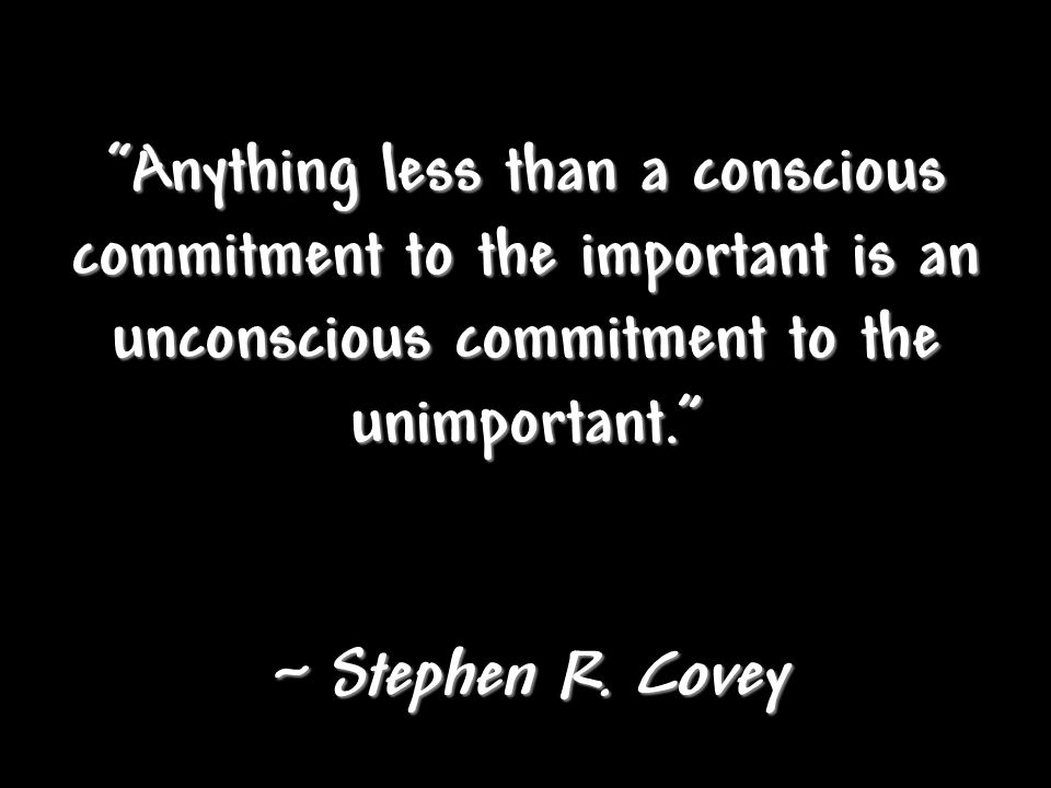 """Anything less than a conscious commitment to the important is an unconscious commitment to the unimportant."" ~ Stephen R. Covey"