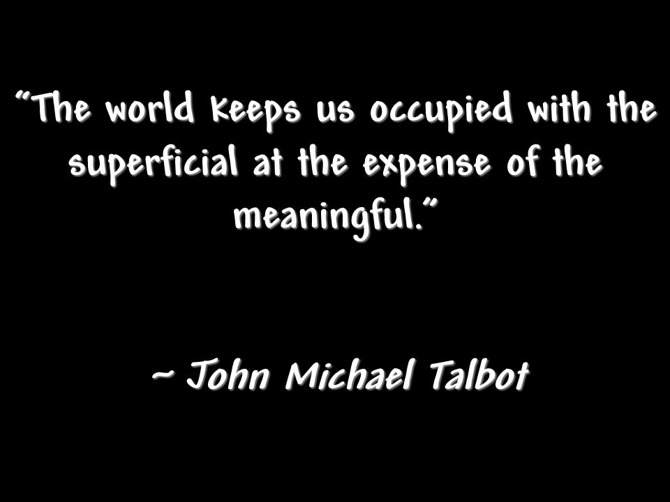 """The world keeps us occupied with the superficial at the expense of the meaningful."" ~ John Michael Talbot"
