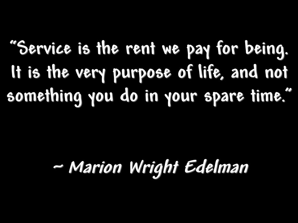 """Service is the rent we pay for being. It is the very purpose of life, and not something you do in your spare time."" ~ Marion Wright Edelman"