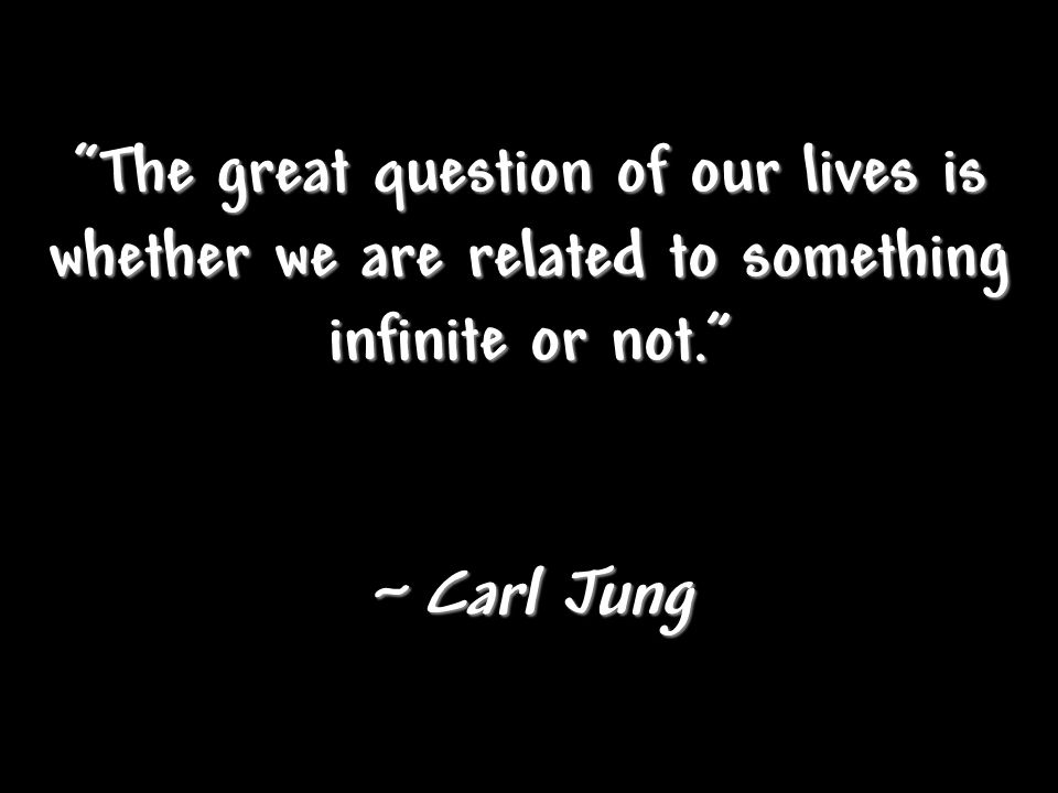 """The great question of our lives is whether we are related to something infinite or not."" ~ Carl Jung"