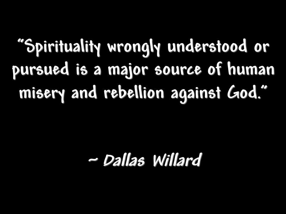 """Spirituality wrongly understood or pursued is a major source of human misery and rebellion against God."" ~ Dallas Willard"