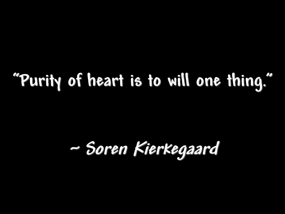 """Purity of heart is to will one thing."" ~ Soren Kierkegaard"