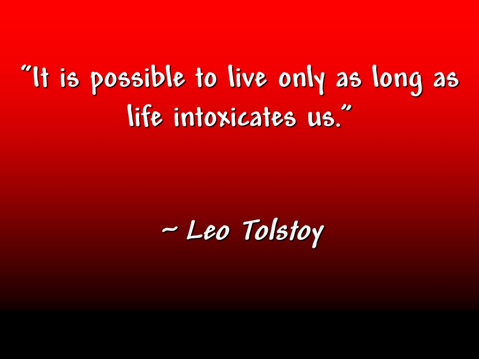 """It is possible to live only as long as life intoxicates us."" ~ Leo Tolstoy"