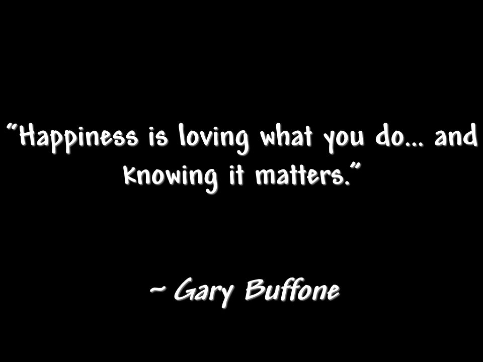 """Happiness is loving what you do… and knowing it matters."" ~ Gary Buffone"