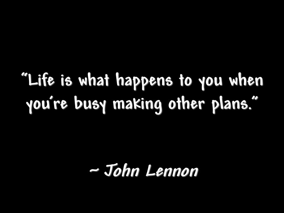 """Life is what happens to you when you're busy making other plans."" ~ John Lennon"