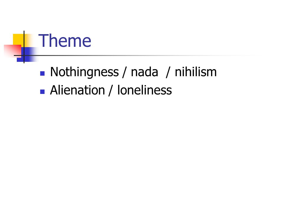 Theme Nothingness / nada / nihilism Alienation / loneliness
