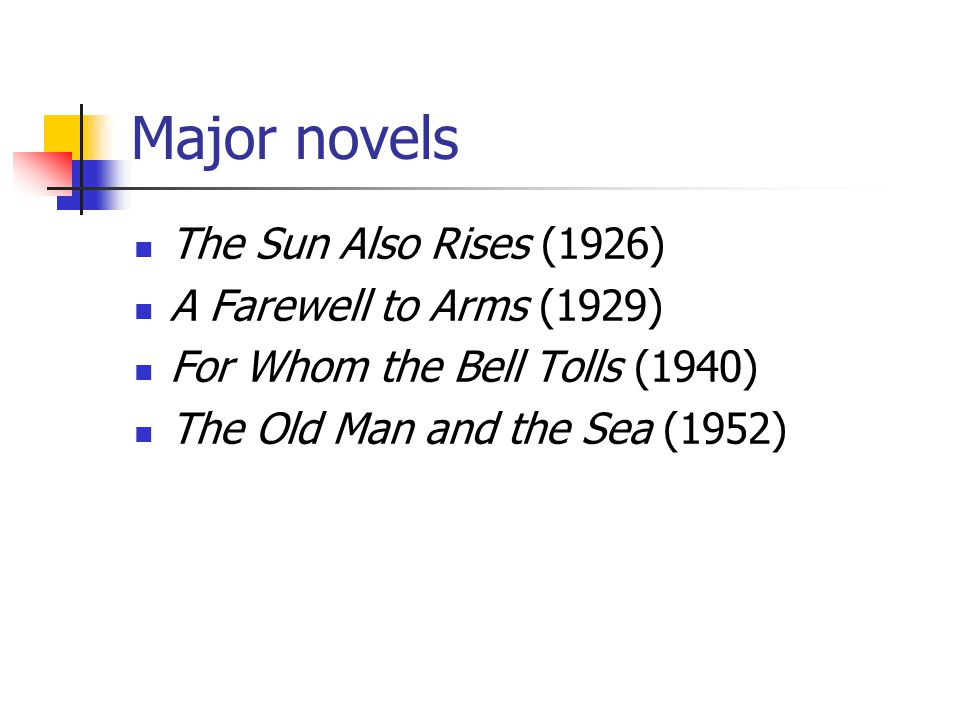 Major novels The Sun Also Rises (1926) A Farewell to Arms (1929) For Whom the Bell Tolls (1940) The Old Man and the Sea (1952)