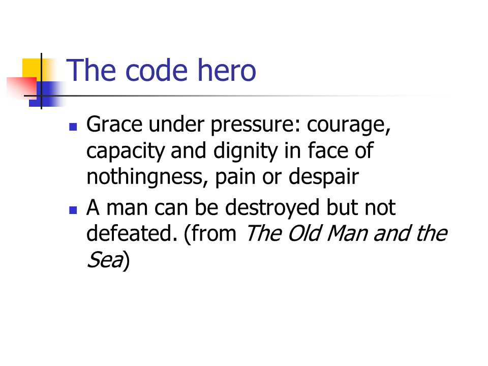 The code hero Grace under pressure: courage, capacity and dignity in face of nothingness, pain or despair A man can be destroyed but not defeated.