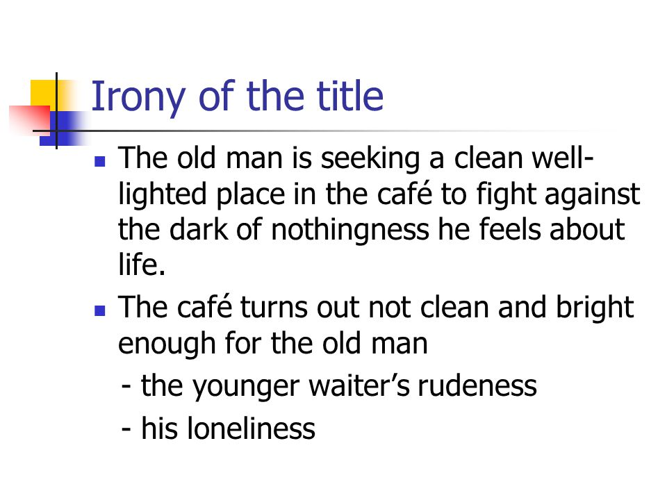 Irony of the title The old man is seeking a clean well- lighted place in the café to fight against the dark of nothingness he feels about life.
