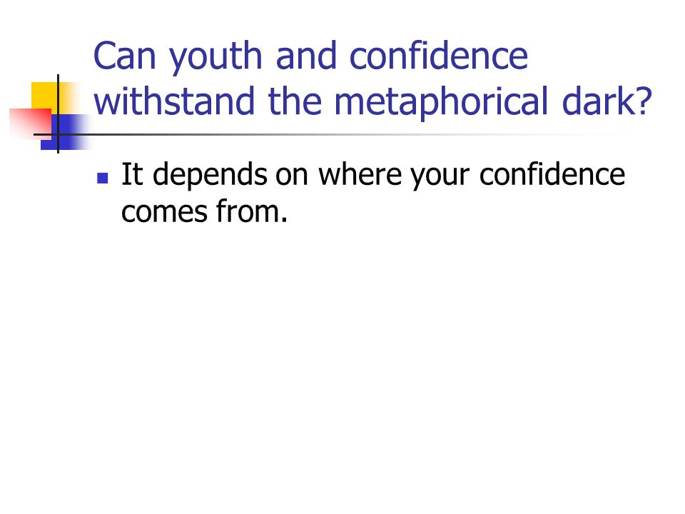 Can youth and confidence withstand the metaphorical dark.