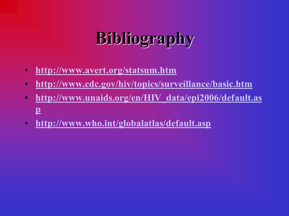 Bibliography http://www.avert.org/statsum.htm http://www.cdc.gov/hiv/topics/surveillance/basic.htm http://www.unaids.org/en/HIV_data/epi2006/default.as phttp://www.unaids.org/en/HIV_data/epi2006/default.as p http://www.who.int/globalatlas/default.asp
