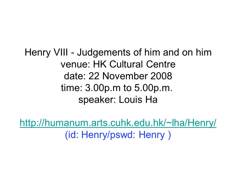http://humanum.arts.cuhk.edu.hk/~lha/Henry/ (id: Henry/pswd: Henry ) Henry VIII - Judgements of him and on him venue: HK Cultural Centre date: 22 Nove