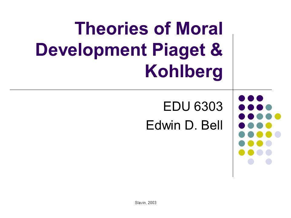 Slavin, 2003 Theories of Moral Development Piaget & Kohlberg EDU 6303 Edwin D. Bell