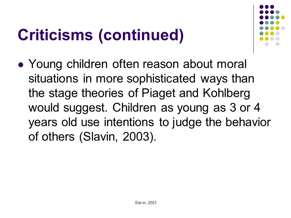 Slavin, 2003 Criticisms (continued) Young children often reason about moral situations in more sophisticated ways than the stage theories of Piaget an