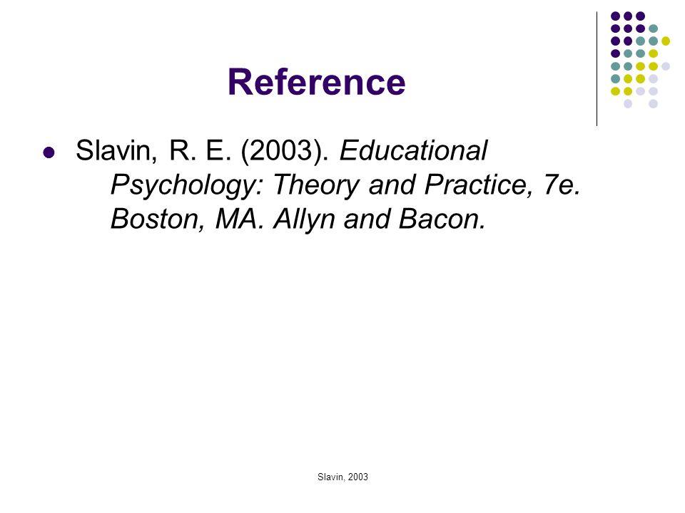 Slavin, 2003 Reference Slavin, R. E. (2003). Educational Psychology: Theory and Practice, 7e. Boston, MA. Allyn and Bacon.