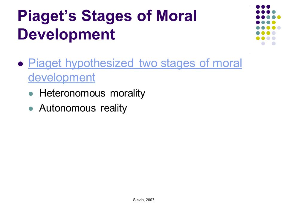 Slavin, 2003 Piaget's Stages of Moral Development Piaget hypothesized two stages of moral development Piaget hypothesized two stages of moral developm