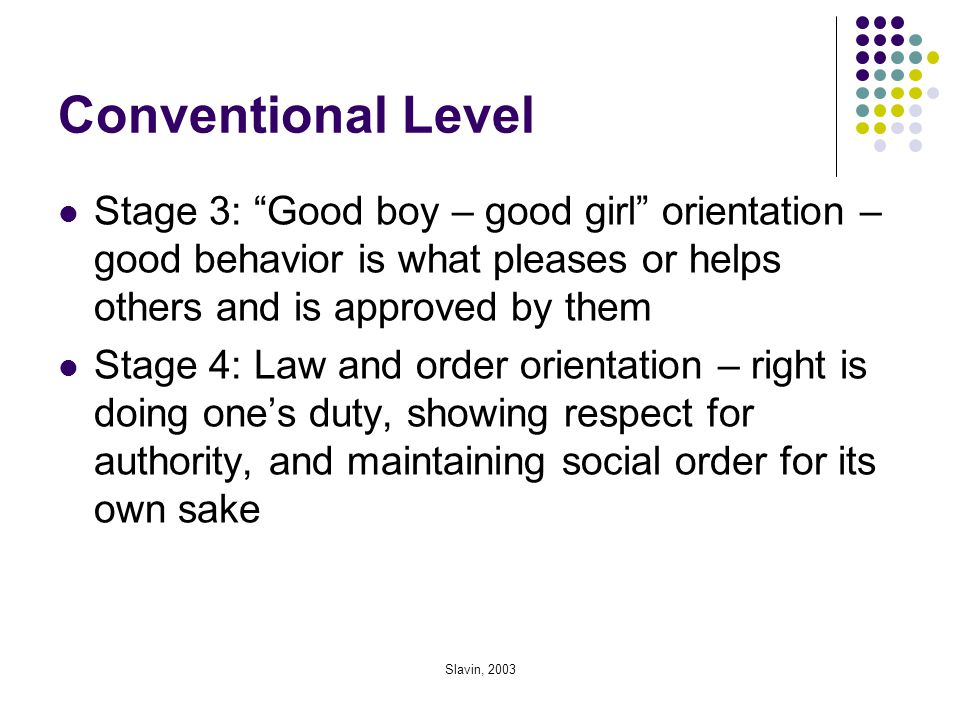 """Slavin, 2003 Conventional Level Stage 3: """"Good boy – good girl"""" orientation – good behavior is what pleases or helps others and is approved by them St"""