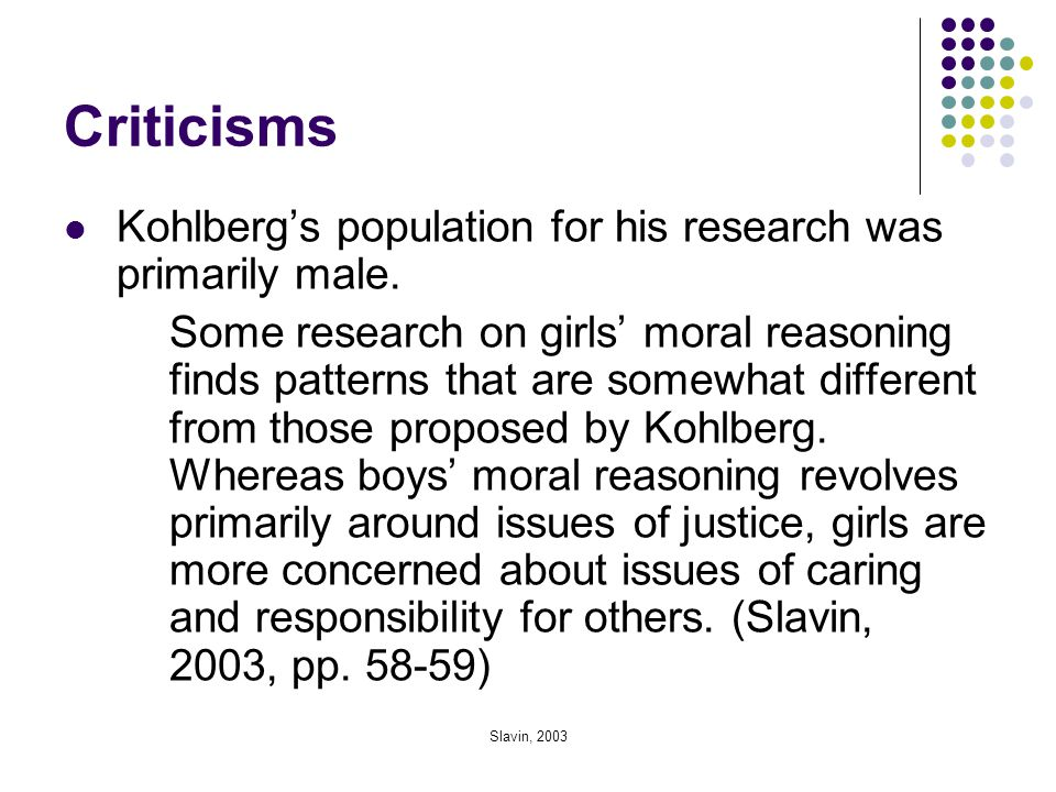 Slavin, 2003 Criticisms Kohlberg's population for his research was primarily male. Some research on girls' moral reasoning finds patterns that are som