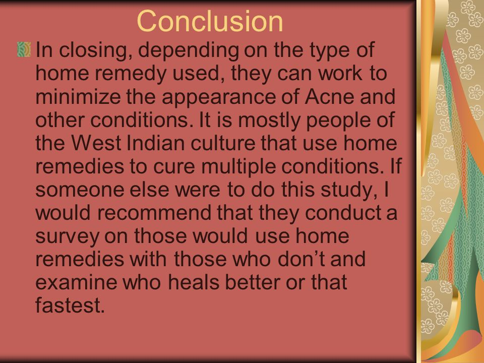 Conclusion In closing, depending on the type of home remedy used, they can work to minimize the appearance of Acne and other conditions.