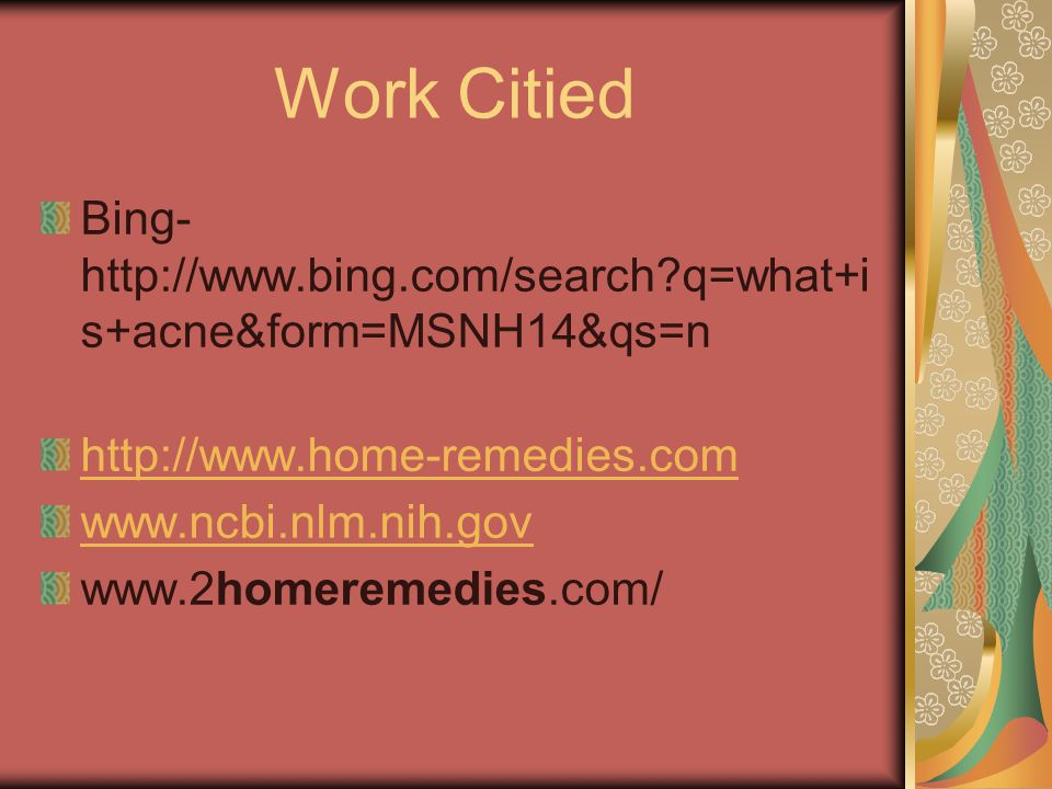 Work Citied Bing- http://www.bing.com/search q=what+i s+acne&form=MSNH14&qs=n http://www.home-remedies.com www.ncbi.nlm.nih.gov www.2homeremedies.com/