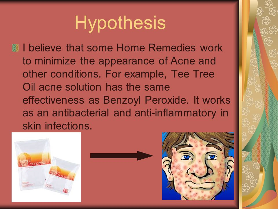 Hypothesis I believe that some Home Remedies work to minimize the appearance of Acne and other conditions.