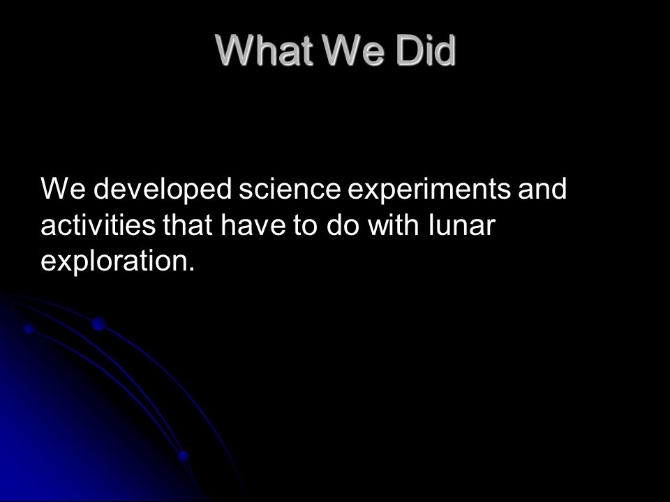 What We Did We developed science experiments and activities that have to do with lunar exploration.