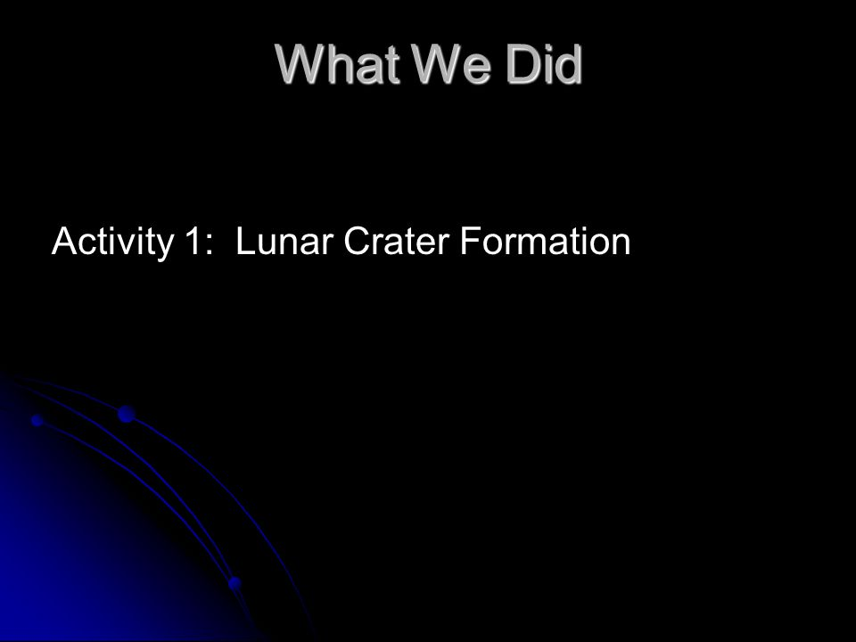 What We Did Activity 1: Lunar Crater Formation