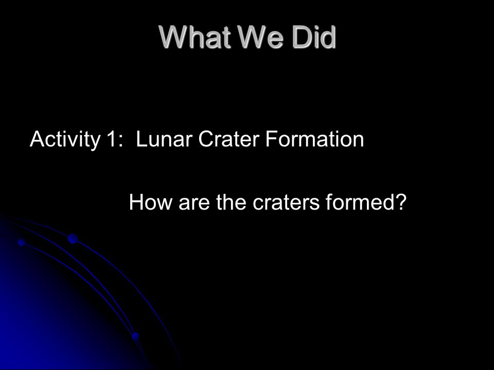 What We Did Activity 1: Lunar Crater Formation How are the craters formed